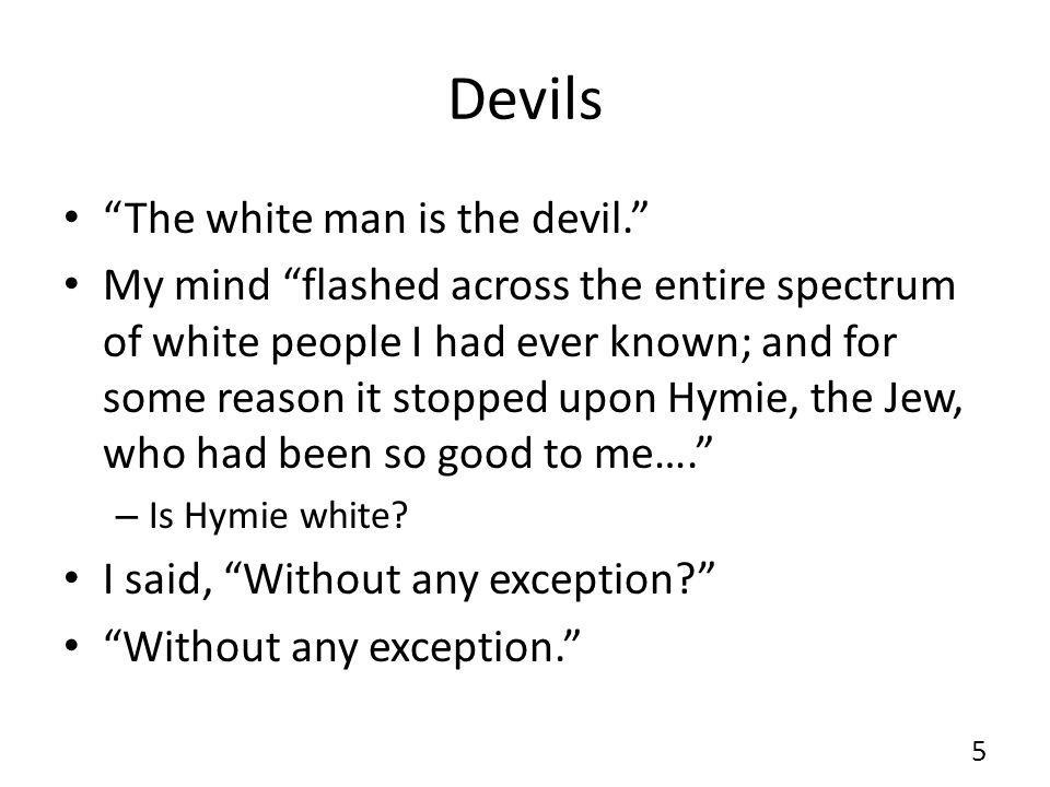 Devils The white man is the devil. My mind flashed across the entire spectrum of white people I had ever known; and for some reason it stopped upon Hymie, the Jew, who had been so good to me…. – Is Hymie white.