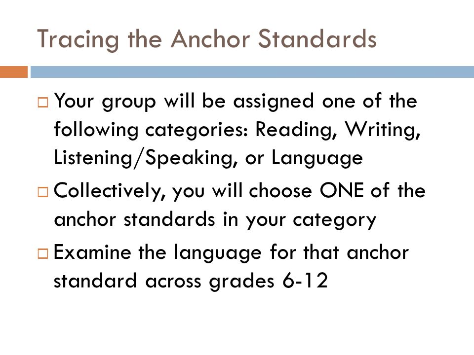 Tracing the Anchor Standards  Your group will be assigned one of the following categories: Reading, Writing, Listening/Speaking, or Language  Collectively, you will choose ONE of the anchor standards in your category  Examine the language for that anchor standard across grades 6-12