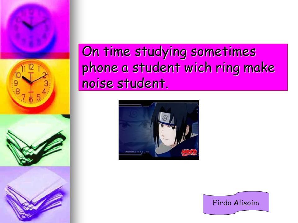 On time studying sometimes phone a student wich ring make noise student. Firdo Alisoim