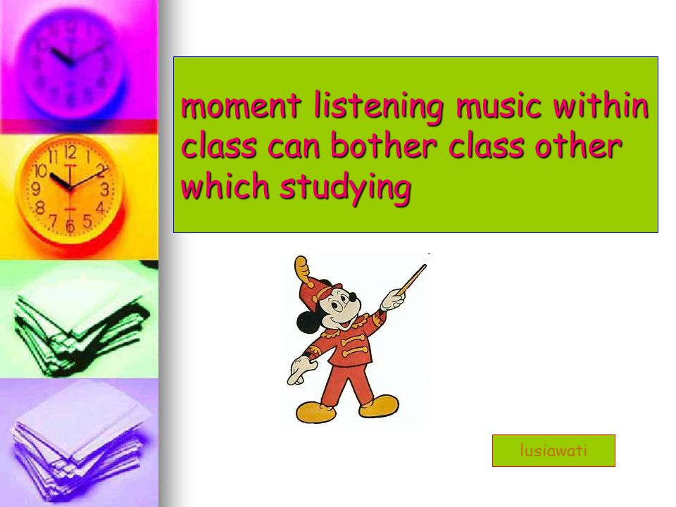 moment listening music within class can bother class other which studying lusiawati