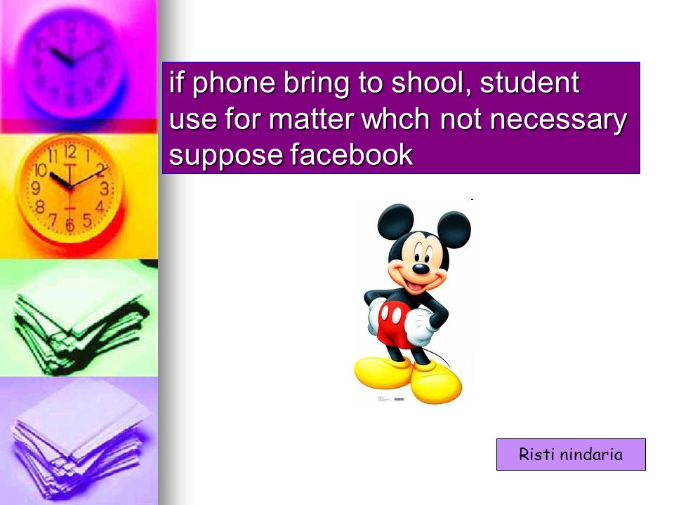 if phone bring to shool, student use for matter whch not necessary suppose facebook Risti nindaria