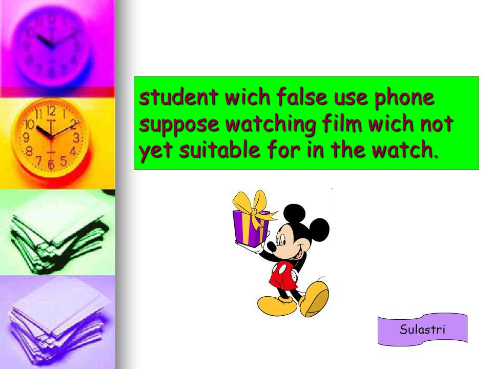 student wich false use phone suppose watching film wich not yet suitable for in the watch. Sulastri