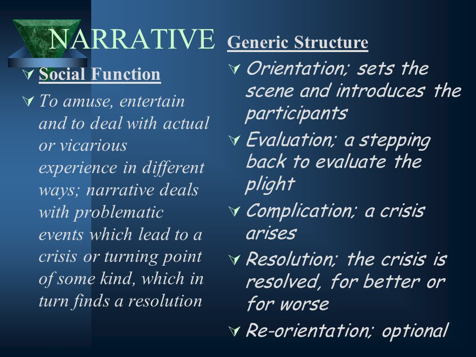 NARRATIVE  Social Function  To amuse, entertain and to deal with actual or vicarious experience in different ways; narrative deals with problematic events which lead to a crisis or turning point of some kind, which in turn finds a resolution Generic Structure  Orientation; sets the scene and introduces the participants  Evaluation; a stepping back to evaluate the plight  Complication; a crisis arises  Resolution; the crisis is resolved, for better or for worse  Re-orientation; optional