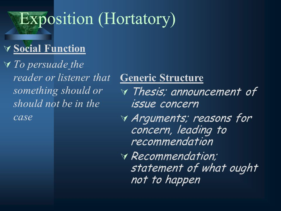 Exposition (Hortatory)  Social Function  To persuade the reader or listener that something should or should not be in the case Generic Structure  Thesis; announcement of issue concern  Arguments; reasons for concern, leading to recommendation  Recommendation; statement of what ought not to happen