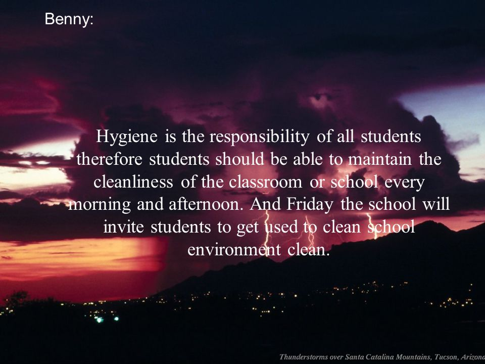 Benny: Hygiene is the responsibility of all students therefore students should be able to maintain the cleanliness of the classroom or school every mo