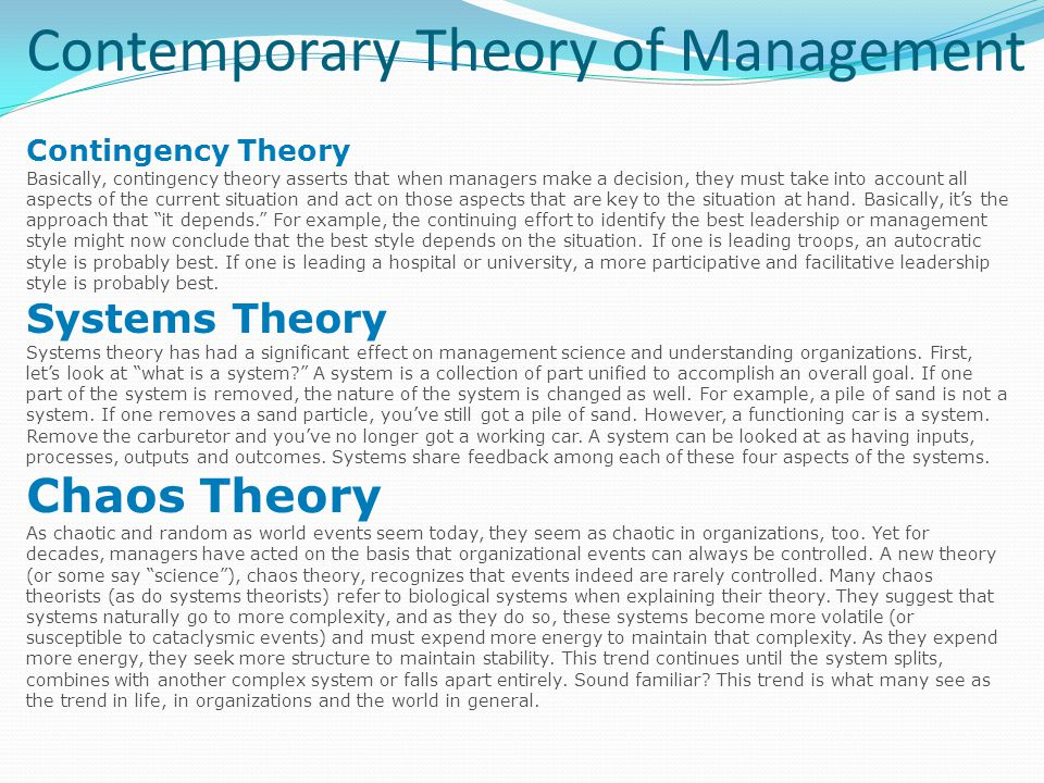 Contemporary Theory of Management Contingency Theory Basically, contingency theory asserts that when managers make a decision, they must take into account all aspects of the current situation and act on those aspects that are key to the situation at hand.