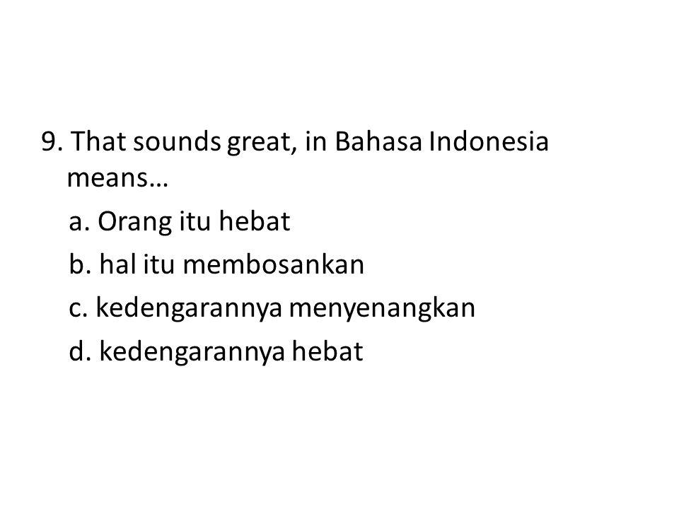 9. That sounds great, in Bahasa Indonesia means… a. Orang itu hebat b. hal itu membosankan c. kedengarannya menyenangkan d. kedengarannya hebat
