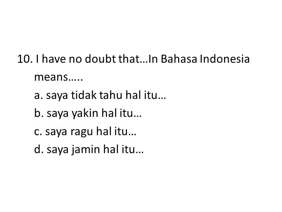 10. I have no doubt that…In Bahasa Indonesia means….. a. saya tidak tahu hal itu… b. saya yakin hal itu… c. saya ragu hal itu… d. saya jamin hal itu…
