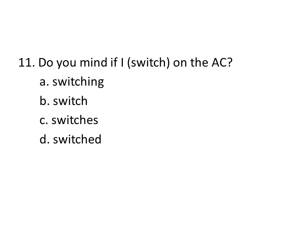 11. Do you mind if I (switch) on the AC? a. switching b. switch c. switches d. switched