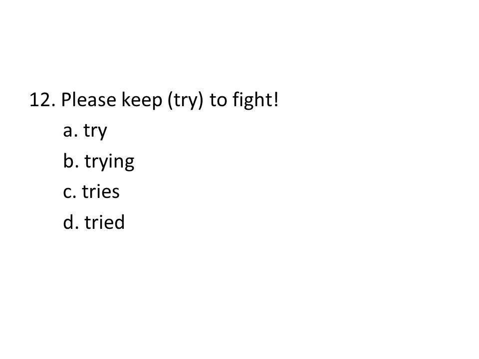 12. Please keep (try) to fight! a. try b. trying c. tries d. tried