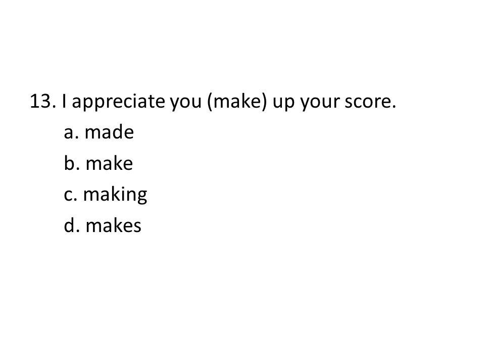 13. I appreciate you (make) up your score. a. made b. make c. making d. makes