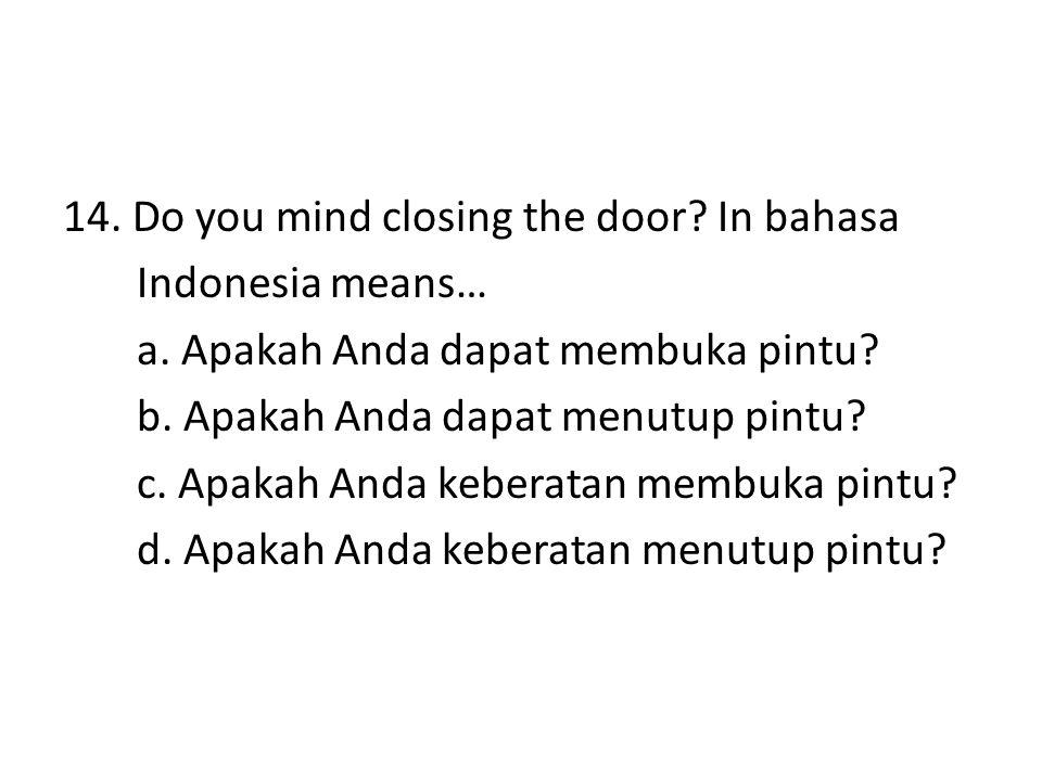 14. Do you mind closing the door? In bahasa Indonesia means… a. Apakah Anda dapat membuka pintu? b. Apakah Anda dapat menutup pintu? c. Apakah Anda ke