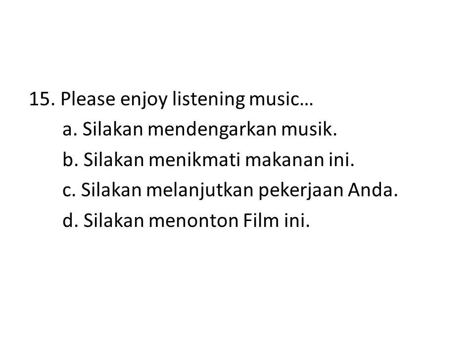 15. Please enjoy listening music… a. Silakan mendengarkan musik. b. Silakan menikmati makanan ini. c. Silakan melanjutkan pekerjaan Anda. d. Silakan m
