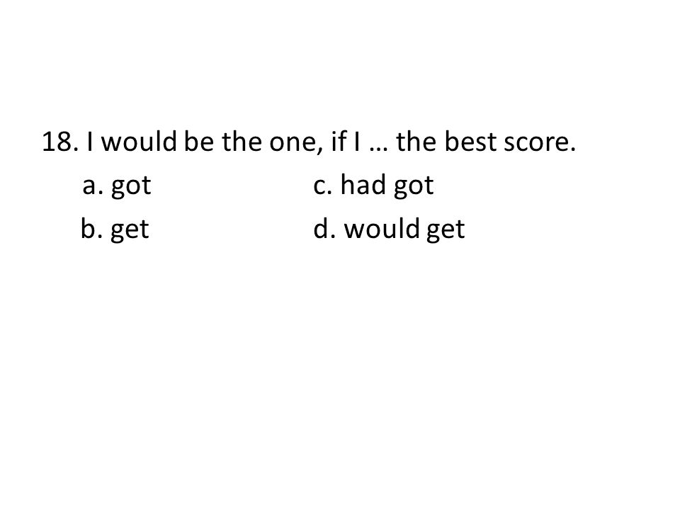 18. I would be the one, if I … the best score. a. gotc. had got b. getd. would get