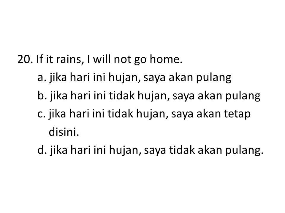 20. If it rains, I will not go home. a. jika hari ini hujan, saya akan pulang b. jika hari ini tidak hujan, saya akan pulang c. jika hari ini tidak hu