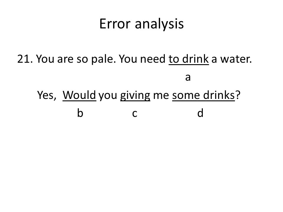 Error analysis 21. You are so pale. You need to drink a water. a Yes, Would you giving me some drinks? b c d