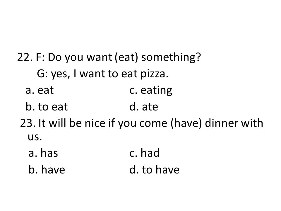 22. F: Do you want (eat) something? G: yes, I want to eat pizza. a. eat c. eating b. to eatd. ate 23. It will be nice if you come (have) dinner with u