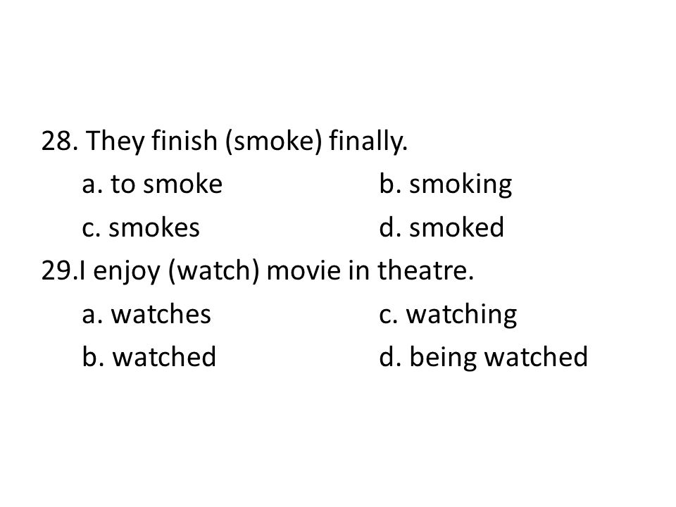 28. They finish (smoke) finally. a. to smokeb. smoking c. smokes d. smoked 29.I enjoy (watch) movie in theatre. a. watchesc. watching b. watched d. be