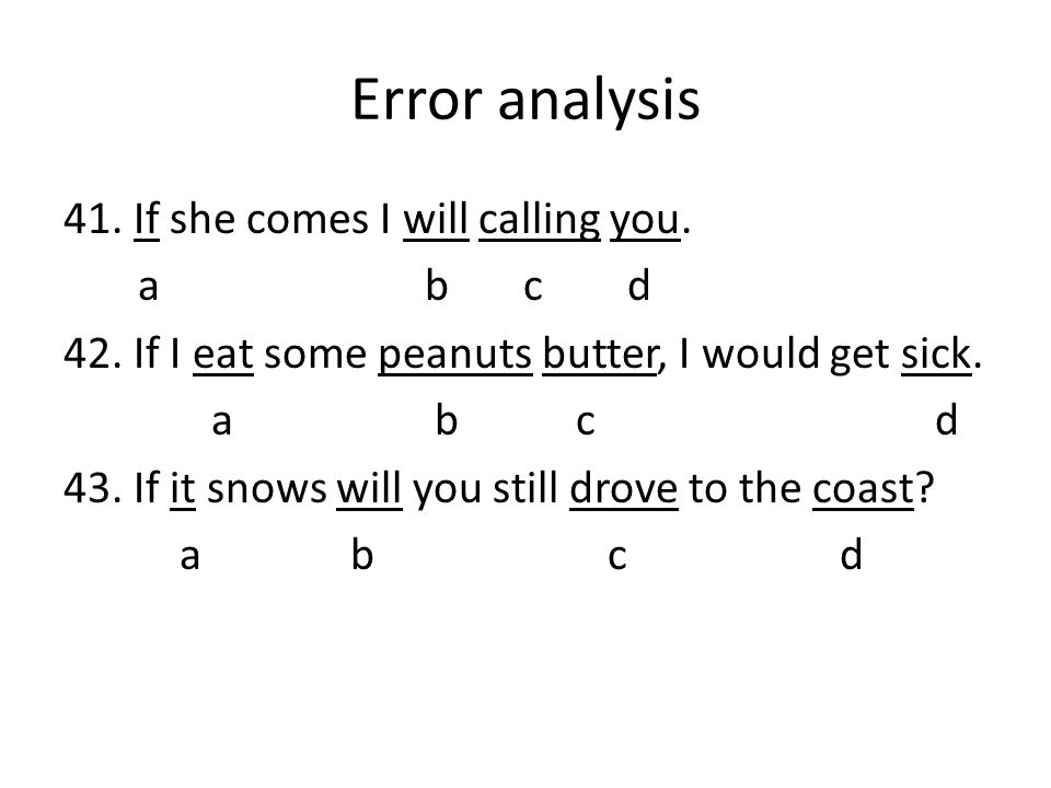 Error analysis 41. If she comes I will calling you. a b c d 42. If I eat some peanuts butter, I would get sick. a b c d 43. If it snows will you still