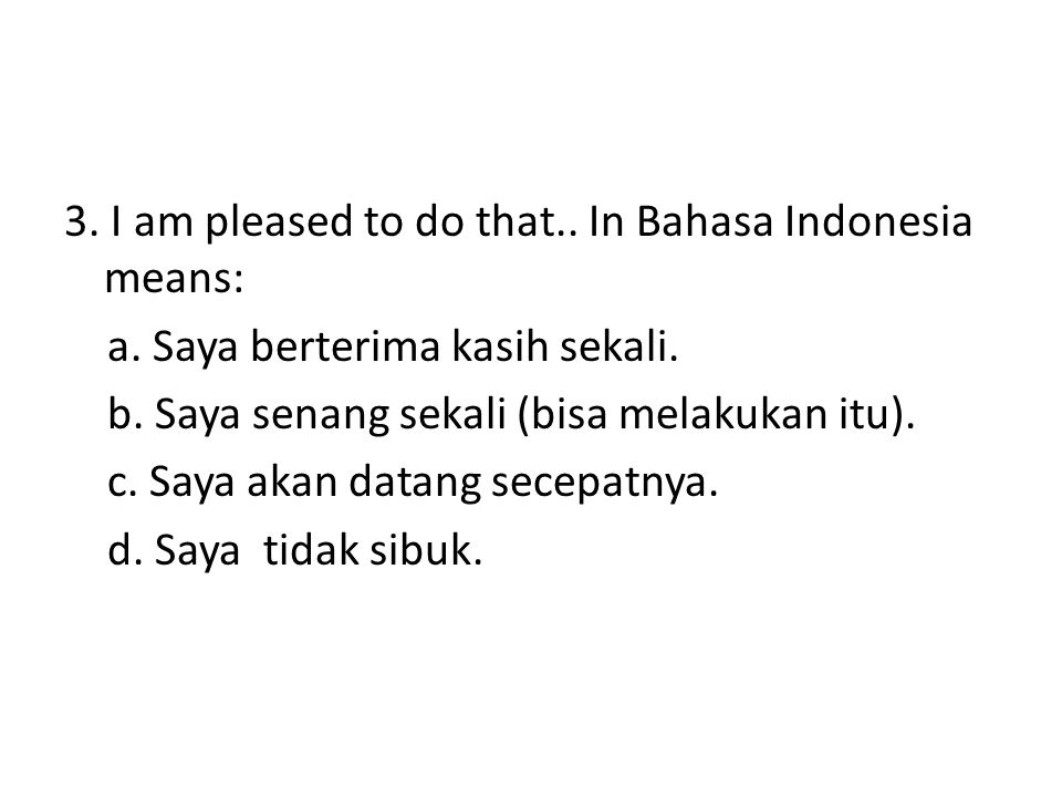 3. I am pleased to do that.. In Bahasa Indonesia means: a. Saya berterima kasih sekali. b. Saya senang sekali (bisa melakukan itu). c. Saya akan datan
