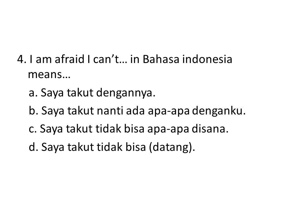 4. I am afraid I can't… in Bahasa indonesia means… a. Saya takut dengannya. b. Saya takut nanti ada apa-apa denganku. c. Saya takut tidak bisa apa-apa