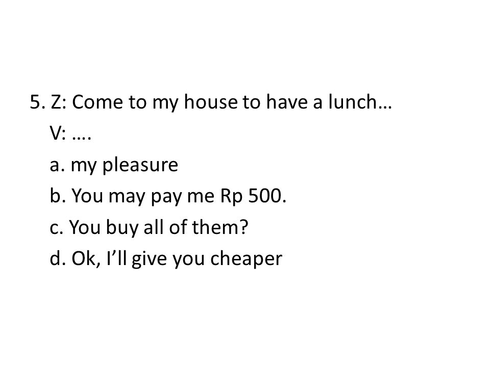 5. Z: Come to my house to have a lunch… V: …. a. my pleasure b. You may pay me Rp 500. c. You buy all of them? d. Ok, I'll give you cheaper