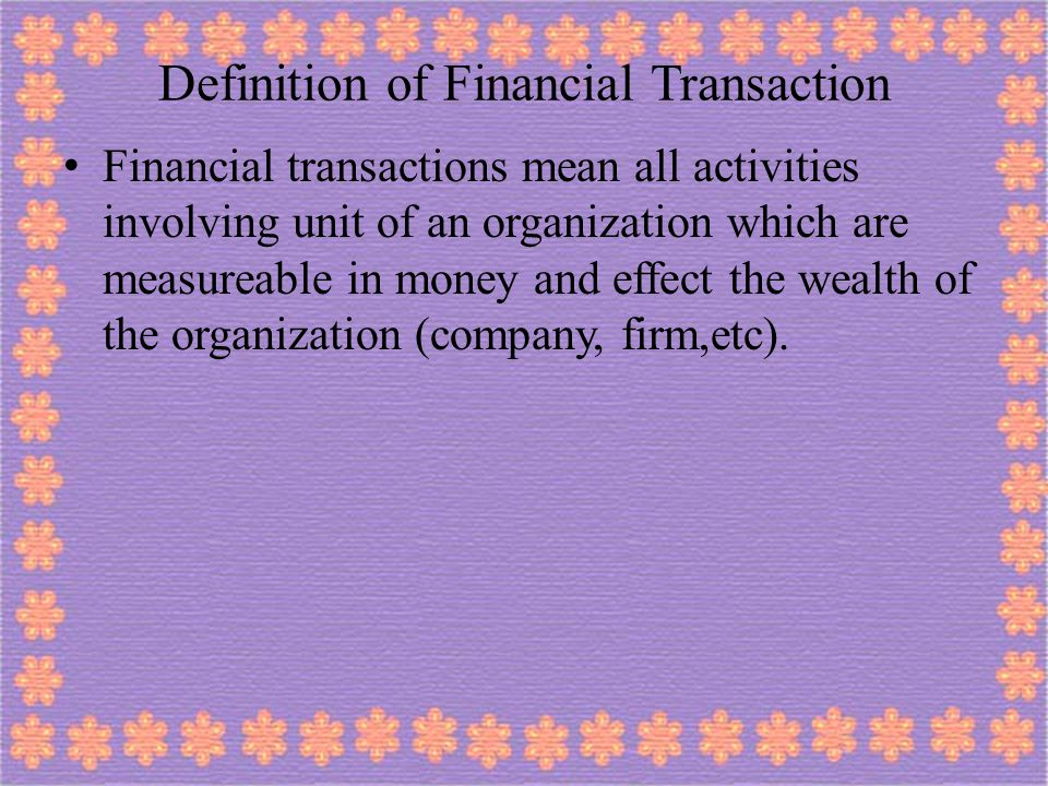 Definition of Financial Transaction Financial transactions mean all activities involving unit of an organization which are measureable in money and ef