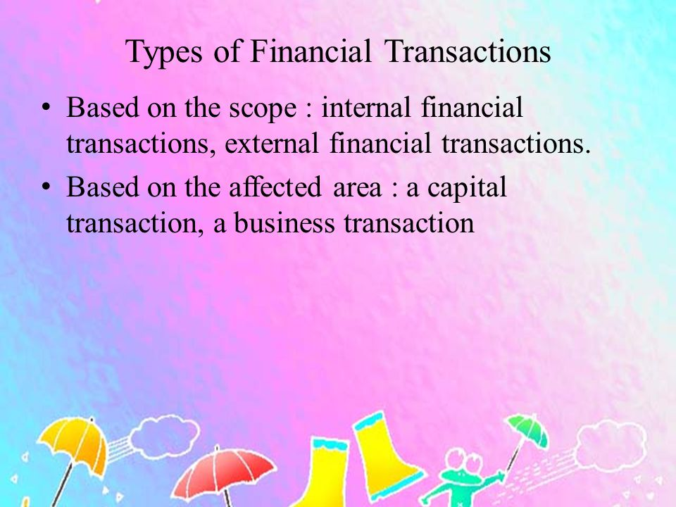 Types of Financial Transactions Based on the scope : internal financial transactions, external financial transactions. Based on the affected area : a