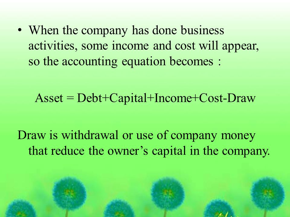 When the company has done business activities, some income and cost will appear, so the accounting equation becomes : Asset = Debt+Capital+Income+Cost