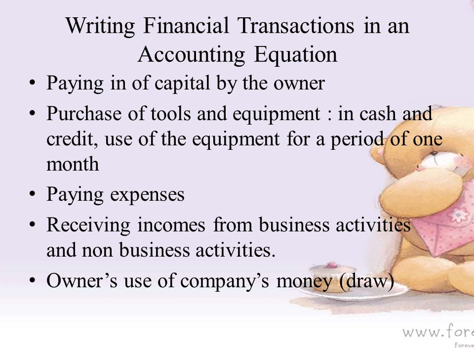 Writing Financial Transactions in an Accounting Equation Paying in of capital by the owner Purchase of tools and equipment : in cash and credit, use of the equipment for a period of one month Paying expenses Receiving incomes from business activities and non business activities.