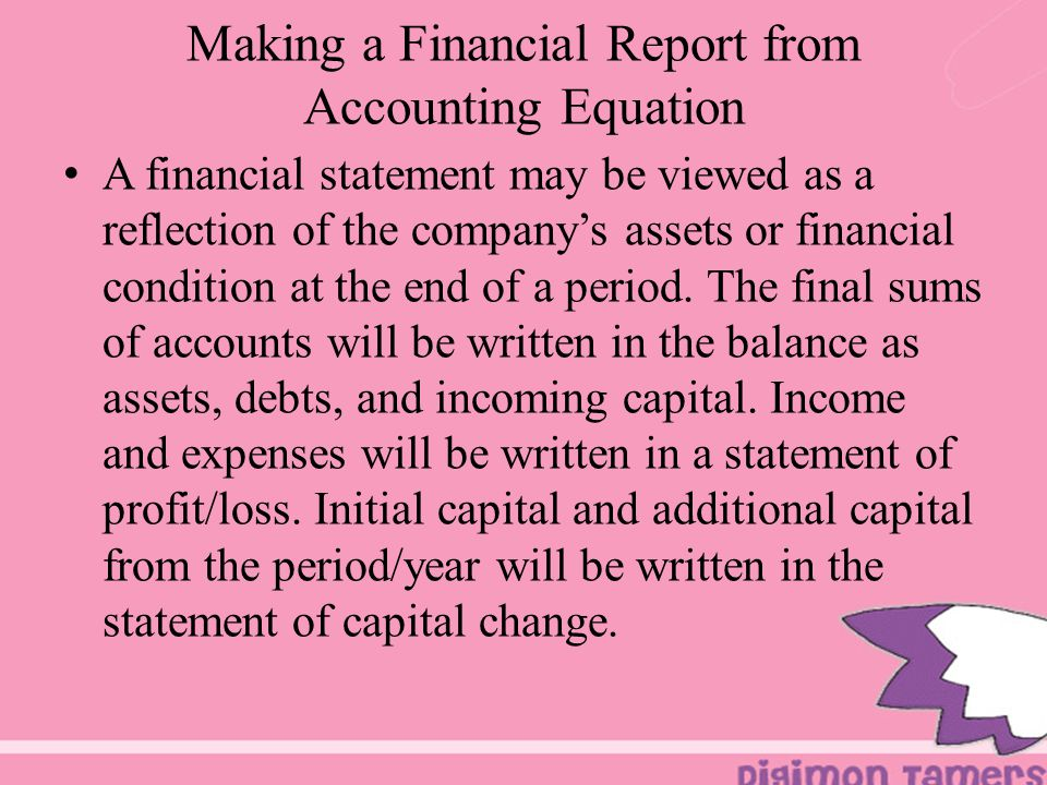 Making a Financial Report from Accounting Equation A financial statement may be viewed as a reflection of the company's assets or financial condition