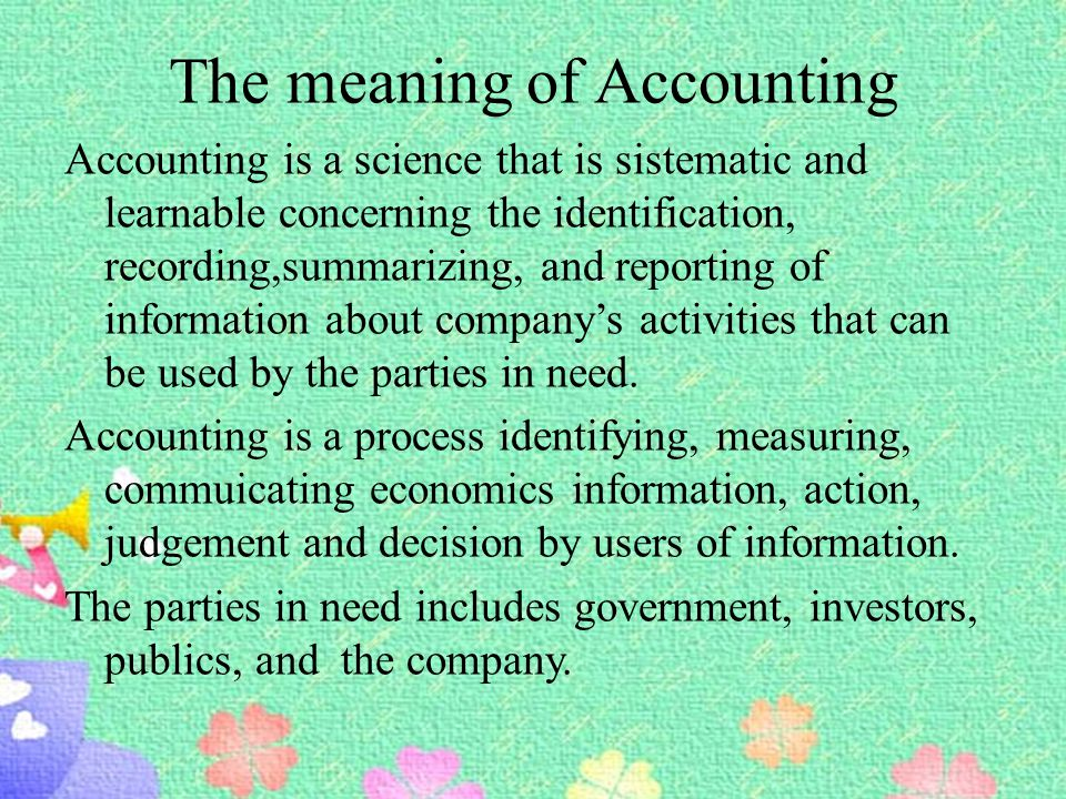 The meaning of Accounting Accounting is a science that is sistematic and learnable concerning the identification, recording,summarizing, and reporting of information about company's activities that can be used by the parties in need.