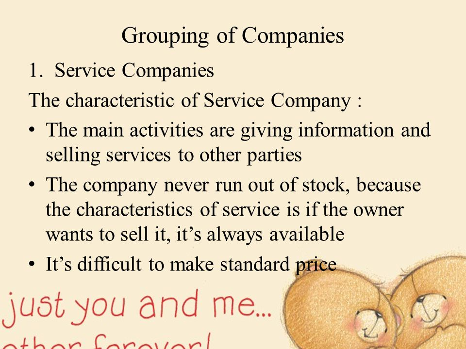 Grouping of Companies 1.Service Companies The characteristic of Service Company : The main activities are giving information and selling services to o