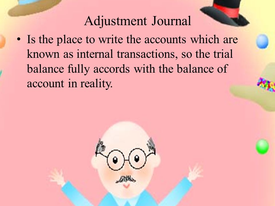 Adjustment Journal Is the place to write the accounts which are known as internal transactions, so the trial balance fully accords with the balance of account in reality.