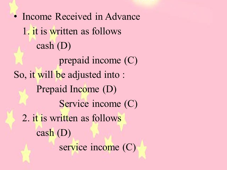 Income Received in Advance 1. it is written as follows cash (D) prepaid income (C) So, it will be adjusted into : Prepaid Income (D) Service income (C