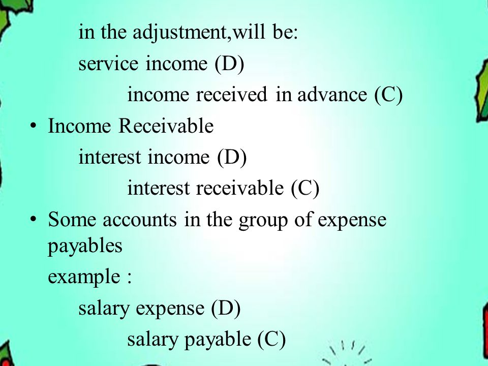 in the adjustment,will be: service income (D) income received in advance (C) Income Receivable interest income (D) interest receivable (C) Some accounts in the group of expense payables example : salary expense (D) salary payable (C)