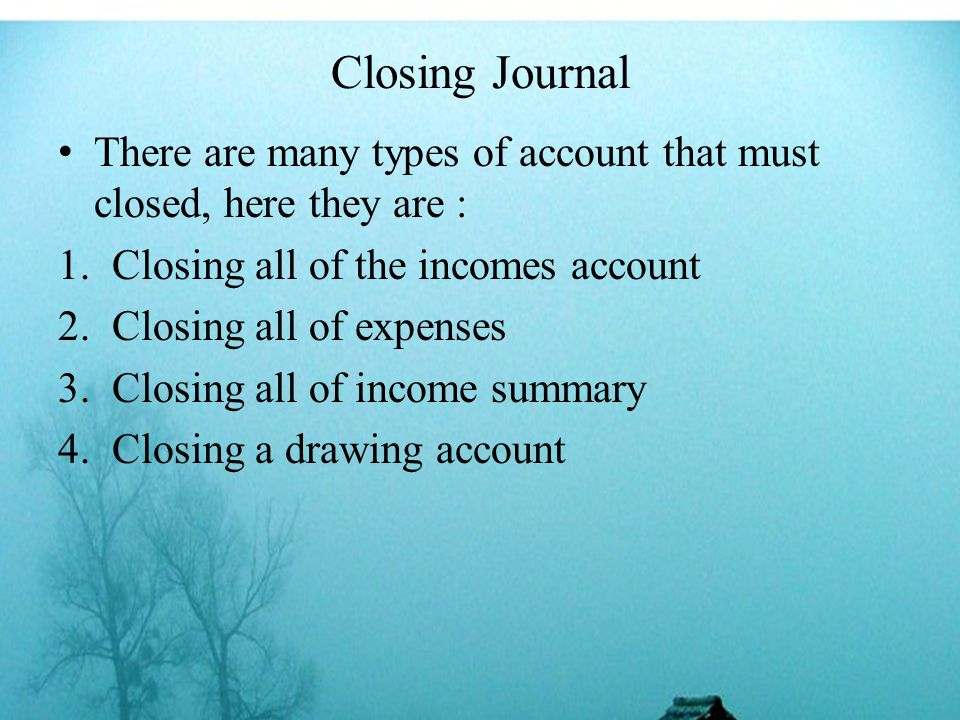 Closing Journal There are many types of account that must closed, here they are : 1.Closing all of the incomes account 2.Closing all of expenses 3.Closing all of income summary 4.Closing a drawing account