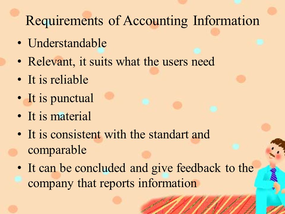 Requirements of Accounting Information Understandable Relevant, it suits what the users need It is reliable It is punctual It is material It is consistent with the standart and comparable It can be concluded and give feedback to the company that reports information