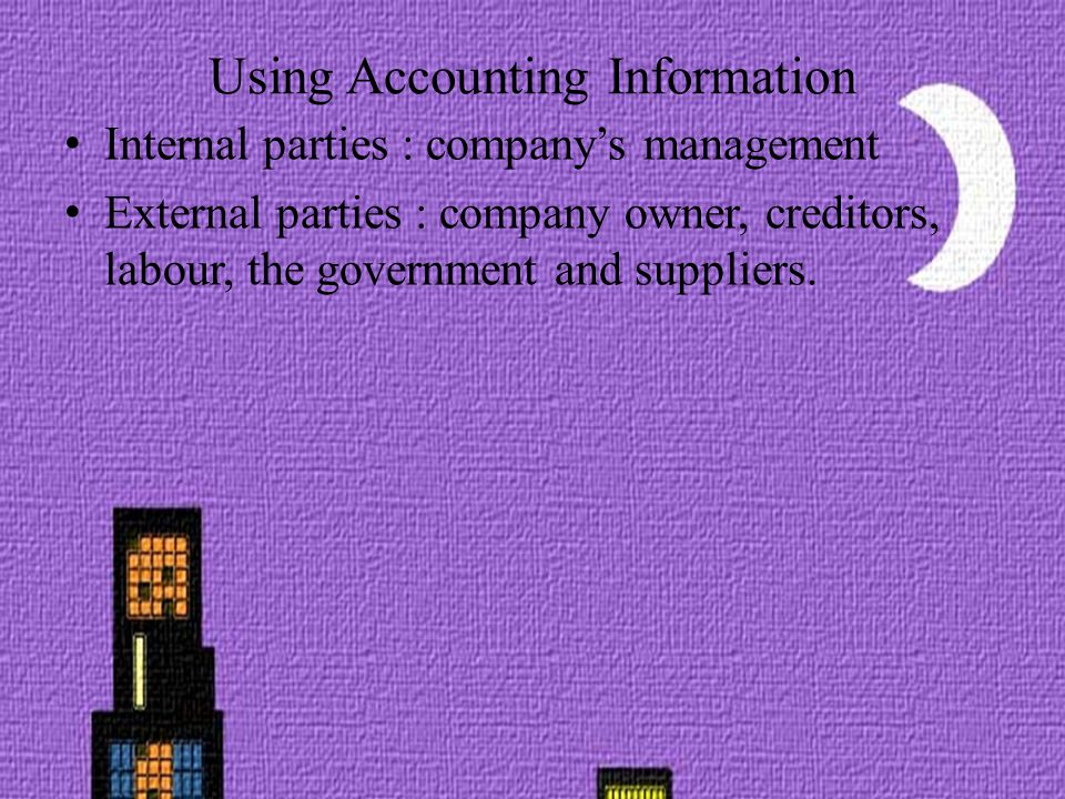 Using Accounting Information Internal parties : company's management External parties : company owner, creditors, labour, the government and suppliers