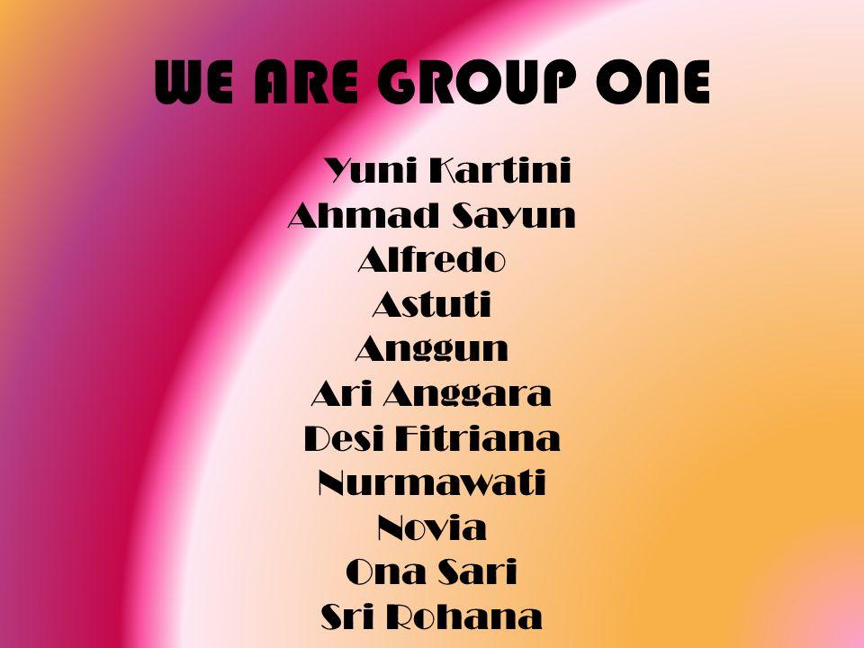 WE ARE GROUP ONE Yuni Kartini Ahmad Sayun Alfredo Astuti Anggun Ari Anggara Desi Fitriana Nurmawati Novia Ona Sari Sri Rohana