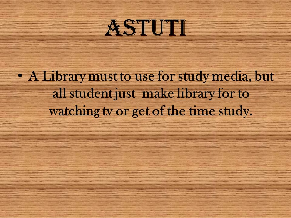 ASTUTI A Library must to use for study media, but all student just make library for to watching tv or get of the time study.