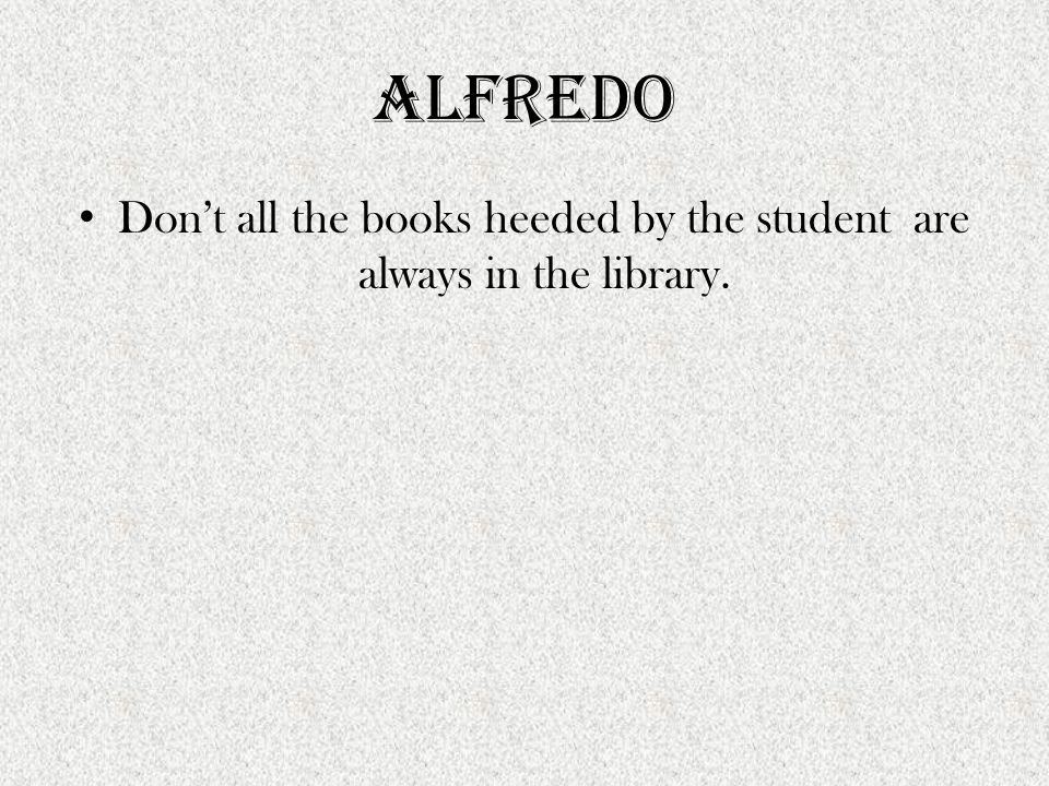 Alfredo Don't all the books heeded by the student are always in the library.