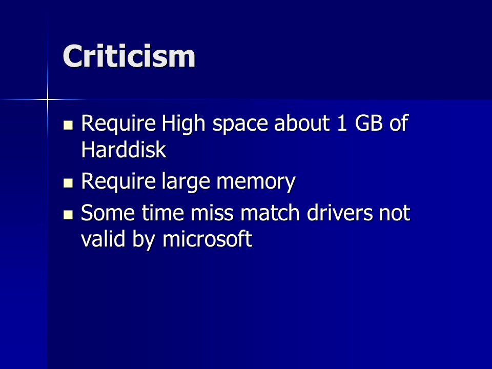 Criticism Require High space about 1 GB of Harddisk Require High space about 1 GB of Harddisk Require large memory Require large memory Some time miss