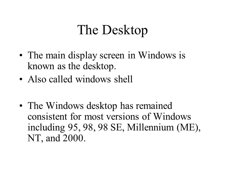 The Desktop The main display screen in Windows is known as the desktop. Also called windows shell The Windows desktop has remained consistent for most