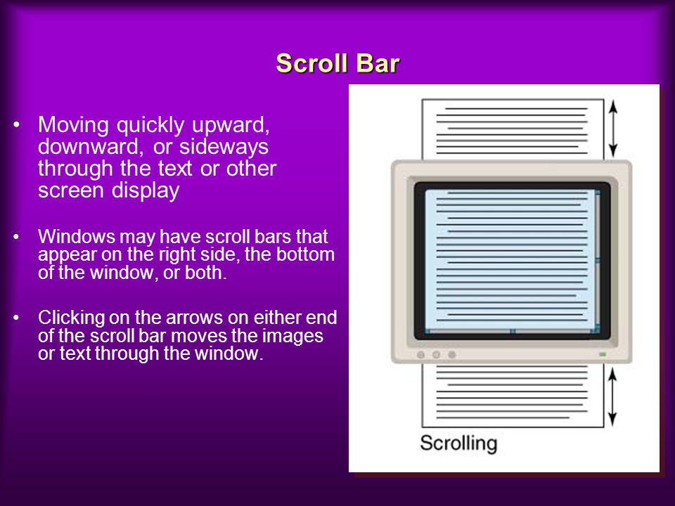 Scroll Bar Moving quickly upward, downward, or sideways through the text or other screen display Windows may have scroll bars that appear on the right