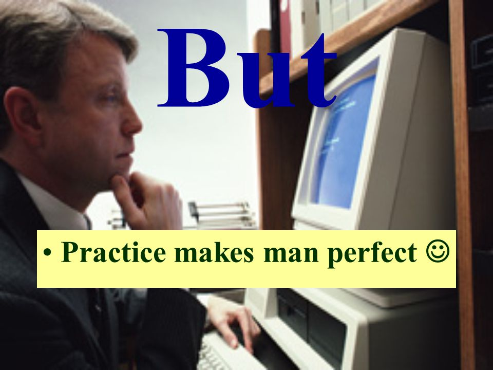 But Practice makes man perfect