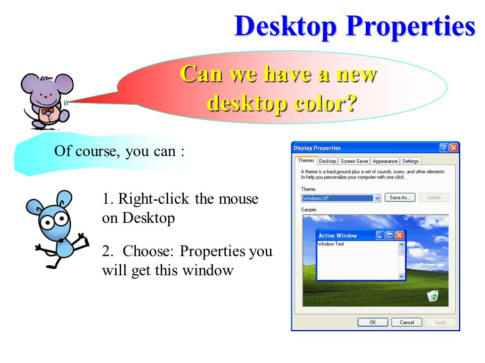 Can we have a new desktop color? Of course, you can : 1. Right-click the mouse on Desktop 2.Choose: Properties you will get this window Desktop Proper