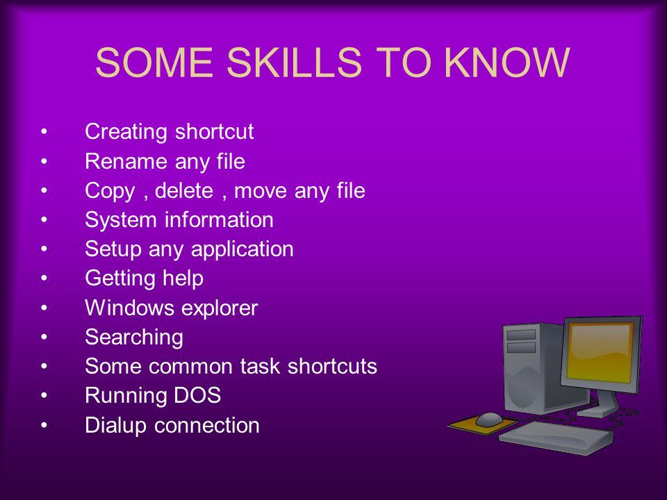 SOME SKILLS TO KNOW Creating shortcut Rename any file Copy, delete, move any file System information Setup any application Getting help Windows explor