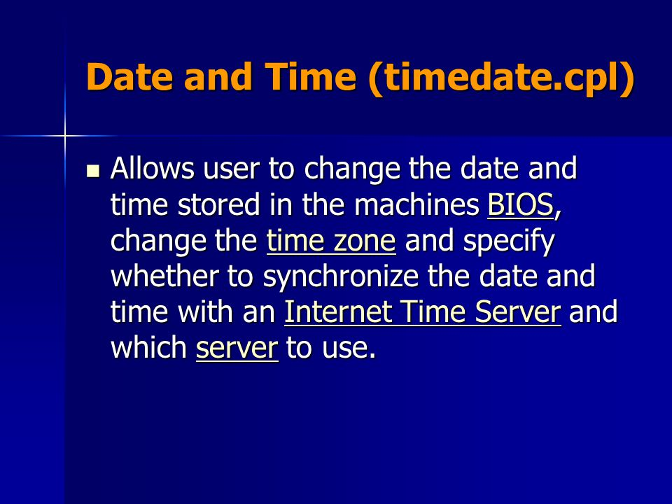 Date and Time (timedate.cpl) Allows user to change the date and time stored in the machines BIOS, change the time zone and specify whether to synchron