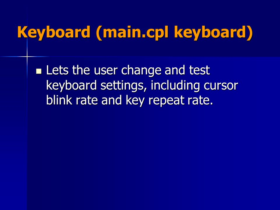 Keyboard (main.cpl keyboard) Lets the user change and test keyboard settings, including cursor blink rate and key repeat rate. Lets the user change an